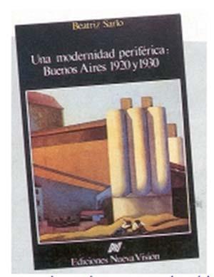 Beatriz Sarlo, Una modernidad periférica: Buenos Aires 1920 y 1930, nueva Visión. Buenos Aires 1988, 248 págs.