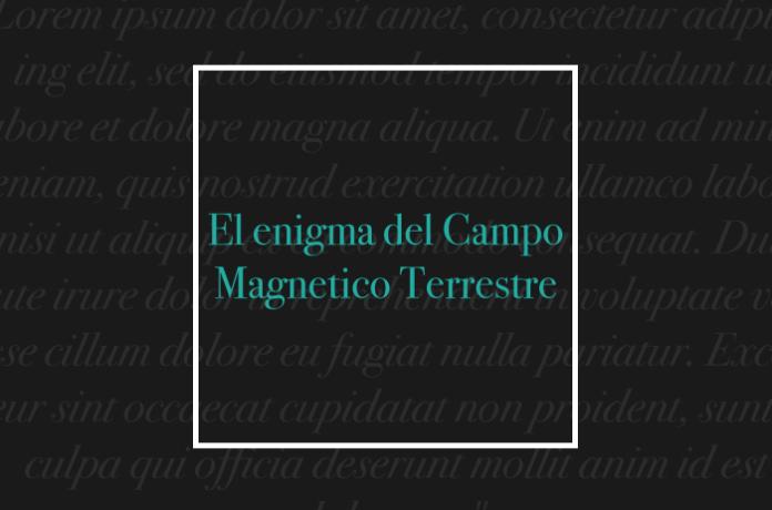 El enigma del Campo Magnetico Terrestre
