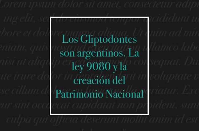 Los Gliptodontes son argentinos. La ley 9080 y la creación del Patrimonio Nacional